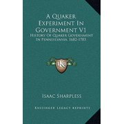 A Quaker Experiment in Government V1 : History of Quaker Government in Pennsylvania, 1682-1783