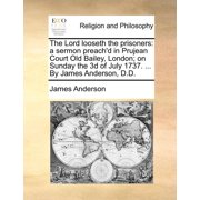 The Lord Looseth the Prisoners : A Sermon Preach'd in Prujean Court Old Bailey, London; On Sunday the 3D of July 1737. ... by James Anderson, D.D.