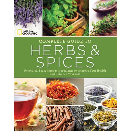 National Geographic Complete Guide to Herbs and Spices : Remedies, Seasonings, and Ingredients to Improve Your Health and Enhance Your