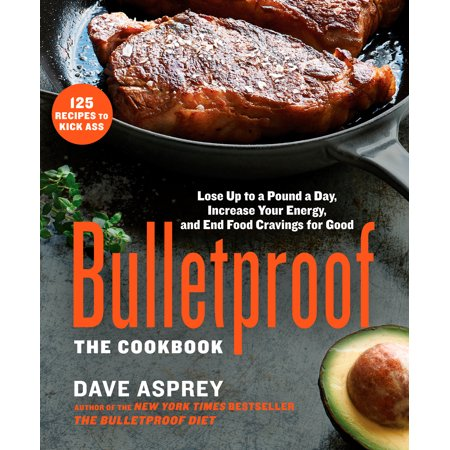 Bulletproof: The Cookbook : Lose Up to a Pound a Day, Increase Your Energy, and End Food Cravings for