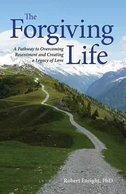 The Forgiving Life: A Pathway to Overcoming Resentment and Creating a Legacy of Love