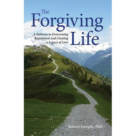 The Forgiving Life : A Pathway to Overcoming Resentment and Creating a Legacy of (Mark Barrott The Pathways Of Our Lives)