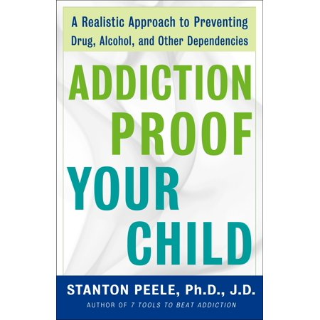 Other Alcohol - Addiction Proof Your Child : A Realistic Approach to Preventing Drug, Alcohol, and Other Dependencies