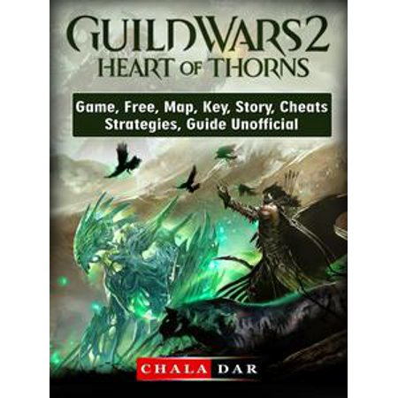 Guild Wars 2 Heart of Thorns Game, Free, Map, Key, Story, Cheats, Strategies, Guide Unofficial - eBook
