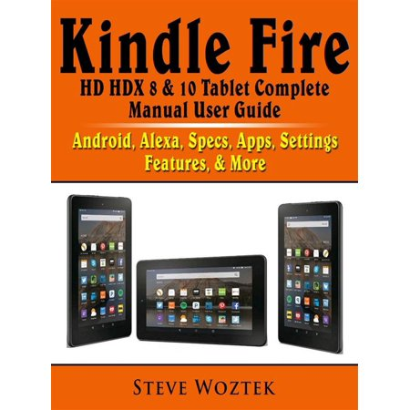 Kindle Fire HD HDX 8 & 10 Tablet Complete Manual User Guide: Android, Alexa, Specs, Apps, Settings, Features, & More - (Best Security App For Kindle Fire Hd)