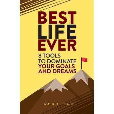 Best Life Ever : 8 Tools to Dominate Your Goals and