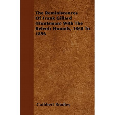 (The Reminiscences of Frank Gillard (Huntsman) with the Belvoir Hounds, 1860 to 1896)