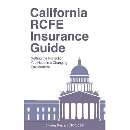 California Rcfe Insurance Guide : Getting the Protection You Need in a Changing - Needed Protection