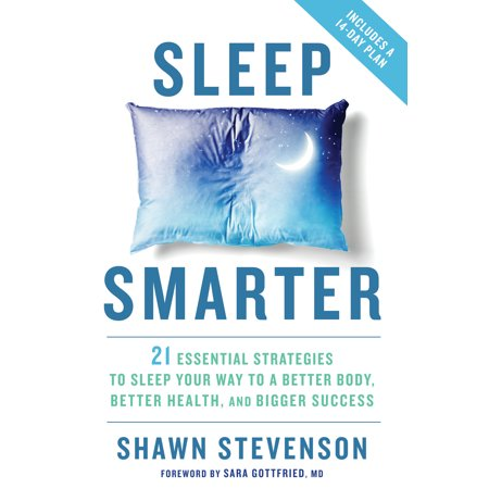 Sleep Smarter : 21 Essential Strategies to Sleep Your Way to A Better Body, Better Health, and Bigger