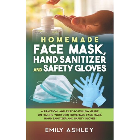 Homemade Face Mask, Hand Sanitizer and Safety Gloves : A Practical and Easy-To-Follow Guide on Making your Own Homemade Face Mask, Hand Sanitizer and Safety Gloves (Paperback)