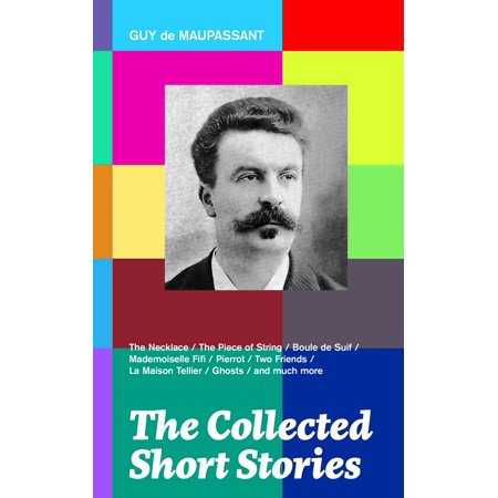 The Collected Short Stories: The Necklace + The Piece of String + Boule de Suif + Mademoiselle Fifi + Pierrot + Two Friends + La Maison Tellier + Ghosts and much more -