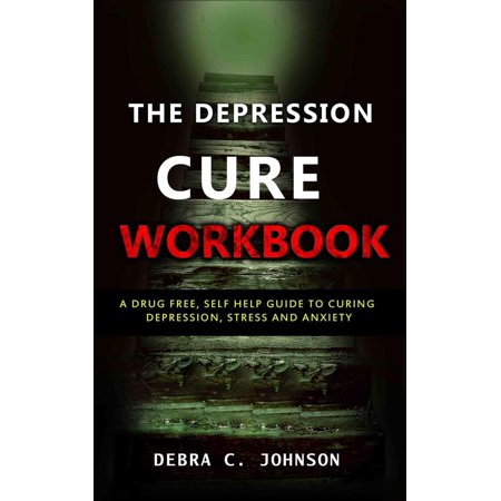 The Depression Cure Workbook: A Drug Free, Self Help Guide to Curing Depression, Stress and Anxiety -