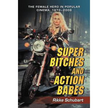 Super Bitches and Action Babes: The Female Hero in Popular Cinema, 1970-2006 - - Super Beautiful Babes