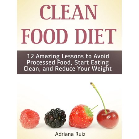 Clean Food Diet: 12 Amazing Lessons to Avoid Processed Food, Start Eating Clean, and Reduce Your Weight -