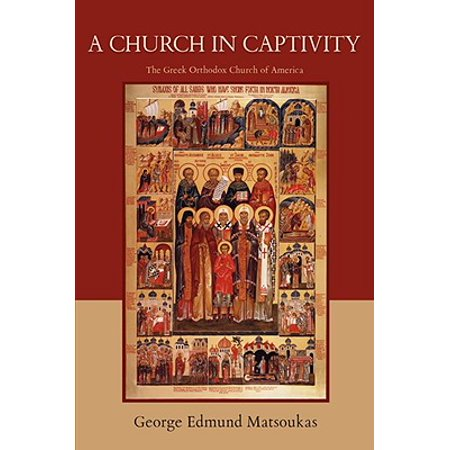 Greek Orthodox Church - A Church in Captivity : The Greek Orthodox Church of America