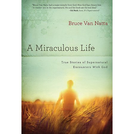 A Miraculous Life : True Stories of Supernatural Encounters with