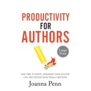 Productivity For Authors Large Print Edition: Find Time to Write, Organize your Author Life, and Decide what Really Matters (Paperback)(Large Print)