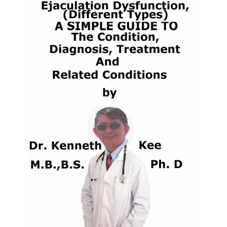 Ejaculatory Dysfunction, (Different Types) A Simple Guide To The Condition, Diagnosis, Treatment And Related Conditions -