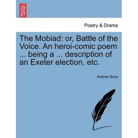 The Mobiad: Or, Battle of the Voice. an Heroi-Comic Poem ... Being a ... Description of an Exeter Election, Etc.