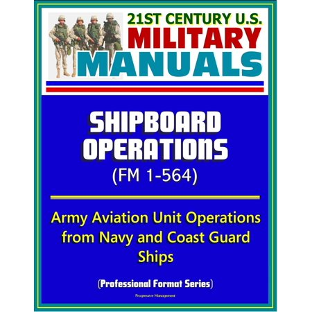 21st Century U.S. Military Manuals: Shipboard Operations (FM 1-564) - Army Aviation Unit Operations from Navy and Coast Guard Ships (Professional Format Series) -