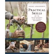 Gene Logsdon's Practical Skills : A Revival of Forgotten Crafts, Techniques, and Traditions