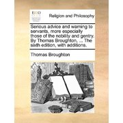 Serious Advice and Warning to Servants, More Especially Those of the Nobility and Gentry. by Thomas Broughton, ... the Sixth Edition, with Additions.