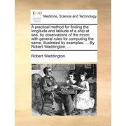 A Practical Method for Finding the Longitude and Latitude of a Ship at Sea, by Observations of the Moon; With General Rules for Computing the Same, Illustrated by Examples. ... by Robert Waddington, ...