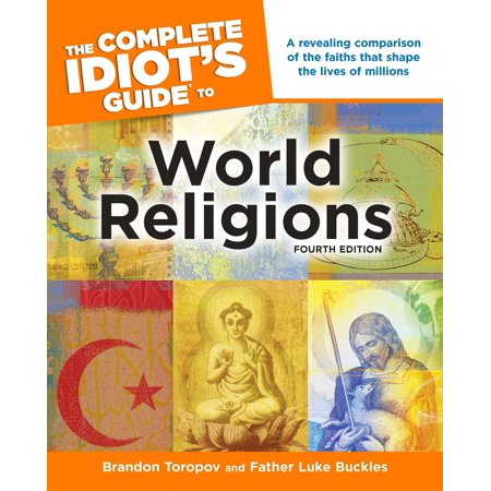 The Complete Idiot's Guide to World Religions, 4th Edition : A Revealing Comparison of the Faiths That Shape the Lives of