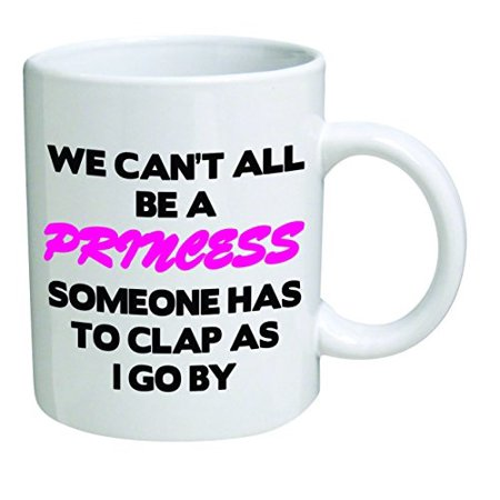 Funny Mug - We can't all be a princess - 11 OZ Coffee Mugs - Funny Inspirational and sarcasm - By A Mug To Keep