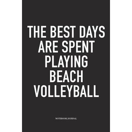The Best Days Are Spent Playing Beach Volleyball : A 6x9 Inch Matte Softcover Notebook Diary with 120 Blank Lined Pages and a Funny Gaming Sports Cover