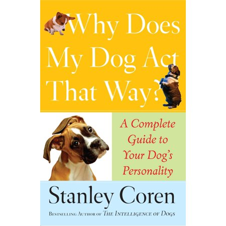 Why Does My Dog Act That Way? : A Complete Guide to Your Dog's