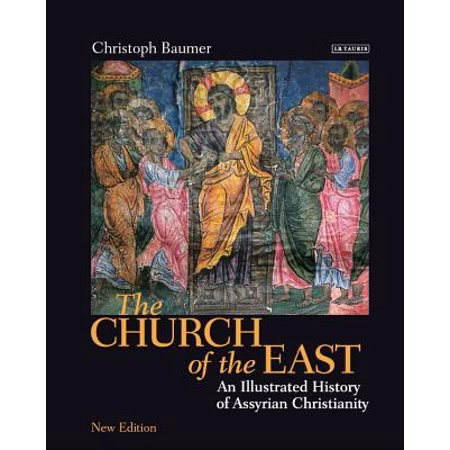 The Church of the East : An Illustrated History of Assyrian (A History Of The Corruptions Of Christianity)