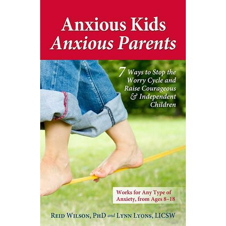 Anxious Kids, Anxious Parents : 7 Ways to Stop the Worry Cycle and Raise Courageous & Independent Children (Paperback)