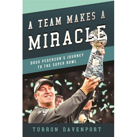A Team Makes a Miracle : Doug Pederson and the Philadelphia Eagles' Journey to the Super