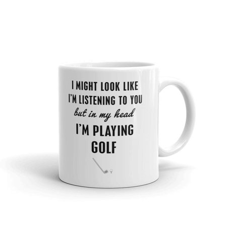 I Might Look like I'm Listening to you but in My Head I'm Playing Golf Funny Novelty Coffee Tea Ceramic Mug Office Work Cup Gift 11 oz - Golf Novelty Gifts