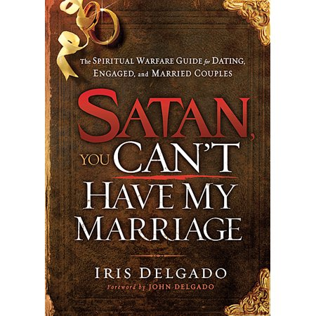 Satan, You Can't Have My Marriage : The Spiritual Warfare Guide for Dating, Engaged and Married