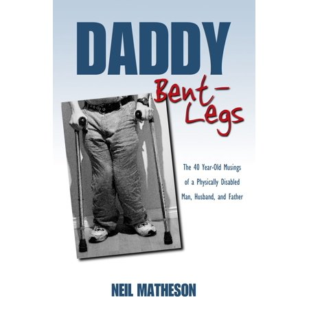 Daddy Bent-Legs: The 40 Year-Old Musings of a Physically Disabled Man, Husband, and Father -
