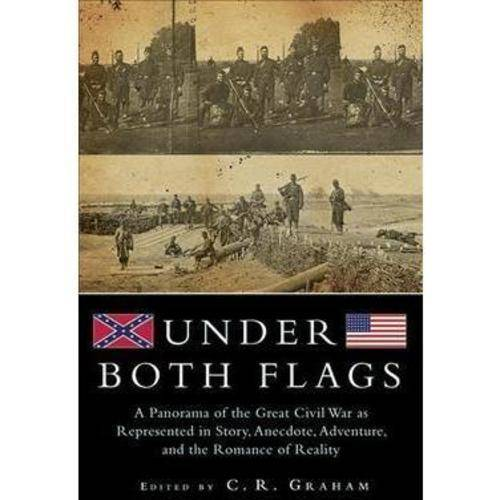 Under Both Flags: A Panorama of the Great Civil War as Represented in Story, Anecdote, Adventure, and the Romance of Reality