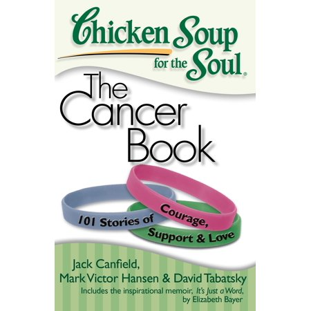 Chicken Soup for the Soul: The Cancer Book : 101 Stories of Courage, Support &
