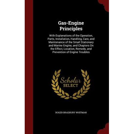 Gas-Engine Principles : With Explanations of the Operation, Parts, Installation, Handling, Care, and Maintenance of the Small Stationary and Marine Engine, and Chapters on the Effect, Location, Remedy, and Prevention of Engine Troubles