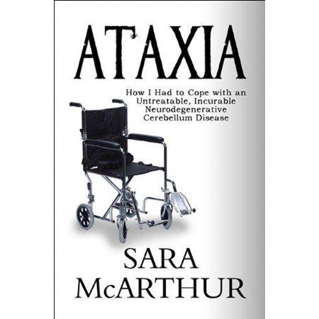 Ataxia  How I Had To Cope With An Untreatable  Incurable Neurodegenerative Cerebellum Disease