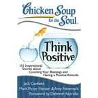 Chicken Soup for the Soul Think Positive: 101 Inspirational Stories About Counting Your Blessings and Having a Positive Attitude