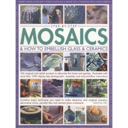 Step-by-Step Mosaics & How to Embellish Glass & Ceramics: 165 Original and Stylish Projects to Decorate the Home and Garden, Illustrated With More Than 1500 Step-by-Step Photographs, Templates and Easy-to-Fol