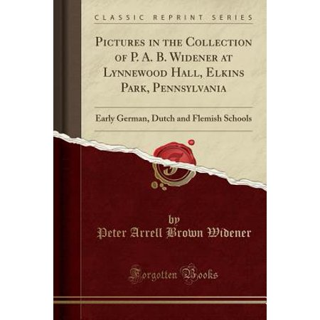 Pictures in the Collection of P. A. B. Widener at Lynnewood Hall, Elkins Park, Pennsylvania : Early German, Dutch and Flemish Schools (Classic Reprint)