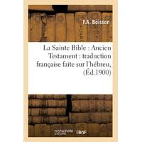 La Sainte Bible : Ancien Testament: Traduction Fran�aise Faite Sur l'H�breu, (�d.1900)