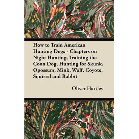 How to Train American Hunting Dogs - Chapters on Night Hunting, Training the Coon Dog, Hunting for Skunk, Opossum, Mink, Wolf, Coyote, Squirrel and Rabbit - (Best Dog For Hunting Rabbits)