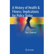 A History of Health & Fitness: Implications for Policy Today (Hardcover)