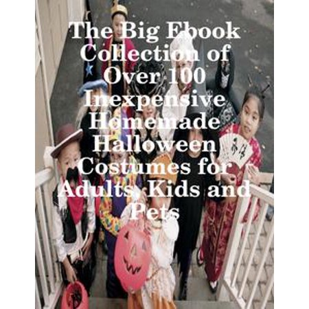 The Big Ebook Collection of Over 100 Inexpensive Homemade Halloween Costumes for Adults, Kids and Pets - eBook