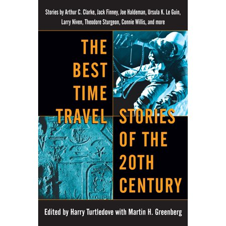 The Best Time Travel Stories of the 20th Century : Stories by Arthur C. Clarke, Jack Finney, Joe Haldeman, Ursula K. Le Guin, Larry Niven, Theodore Sturgeon, Connie Willis, and