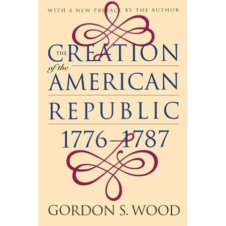 Creation of the American Republic, 1776-1787 (The American Revolution A History Gordon Wood Summary)